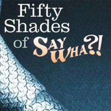 Fifty Shades of Say Wha?!